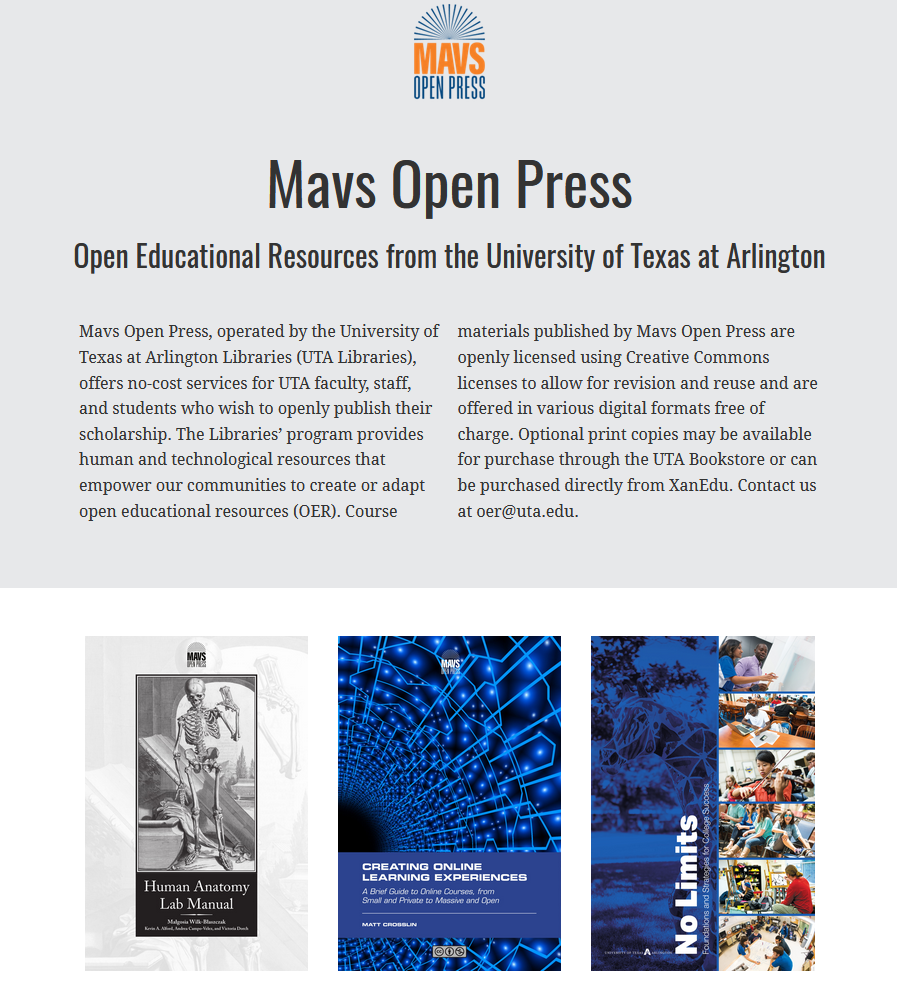 """Catalog home page reads """"Mavs Open Press, operated by the University of Texas at Arlington Libraries (UTA Libraries), offers no-cost services for UTA faculty, staff, and students who wish to openly publish their scholarship. The Libraries' program provides human and technological resources that empower our communities to create or adapt open educational resources (OER). Course materials published by Mavs Open Press are openly licensed using Creative Commons licenses to allow for revision and reuse and are offered in various digital formats free of charge. Optional print copies may be available for purchase through the UTA Bookstore or can be purchased directly from XanEdu. Contact us at oer@uta.edu."""""""