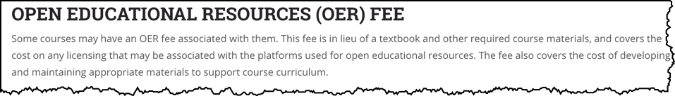 Open Educational Resources (OER) Fee. Some courses may have an OER fee associated with them. This fee is in lieu of a textbook and other required course materials, and covers the cost on any licensing that may be associated with the platforms used for open educational resources. The fee also covers the cost of developing and maintaining appropriate materials to support course curriculum.